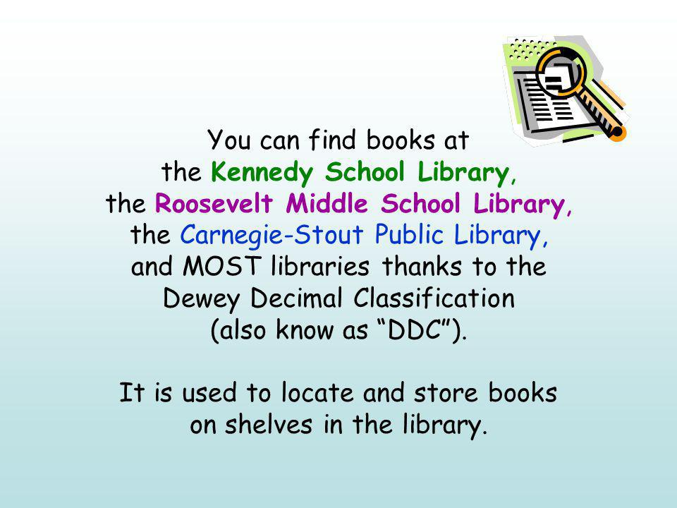 You can find books at the Kennedy School Library, the Roosevelt Middle School Library, the Carnegie-Stout Public Library, and MOST libraries thanks to the Dewey Decimal Classification (also know as DDC ).