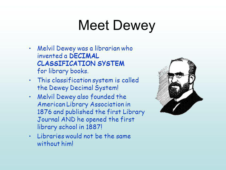 Meet Dewey Melvil Dewey was a librarian who invented a DECIMAL CLASSIFICATION SYSTEM for library books.