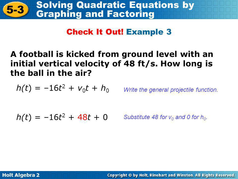 Check It Out! Example 3 A football is kicked from ground level with an initial vertical velocity of 48 ft/s. How long is the ball in the air