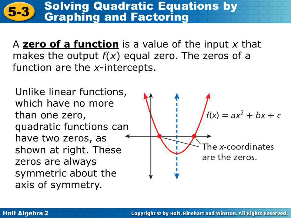 A zero of a function is a value of the input x that makes the output f(x) equal zero. The zeros of a function are the x-intercepts.
