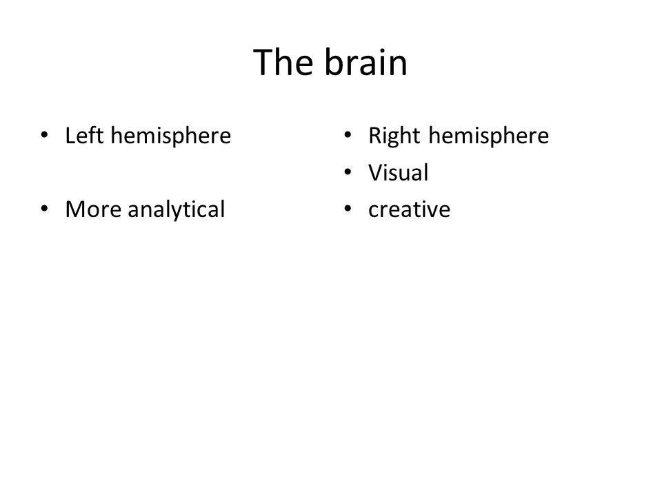 The brain Left hemisphere More analytical Right hemisphere Visual
