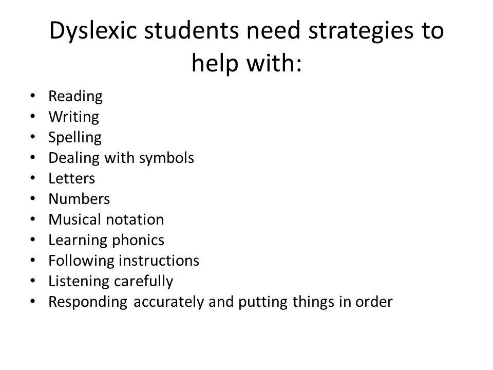 Dyslexic students need strategies to help with: