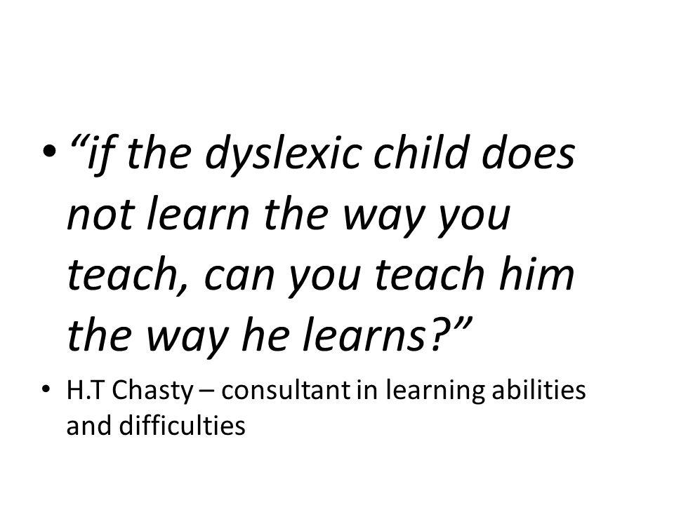 if the dyslexic child does not learn the way you teach, can you teach him the way he learns