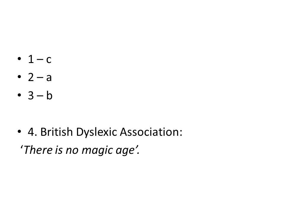1 – c 2 – a 3 – b 4. British Dyslexic Association: 'There is no magic age'.