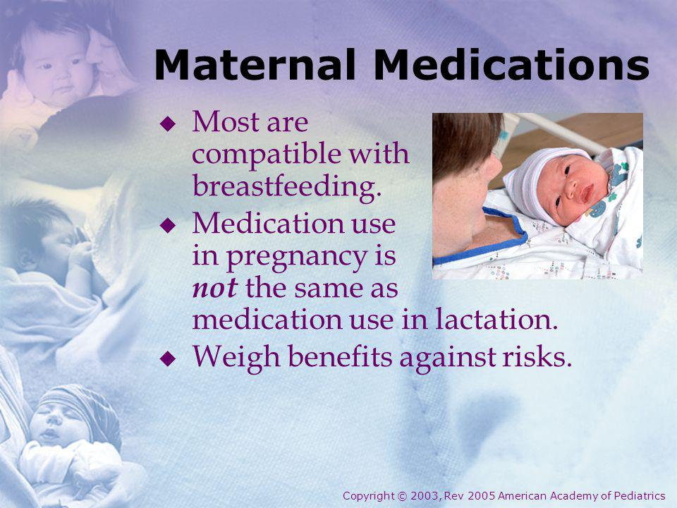 Maternal Medications Most are compatible with breastfeeding.