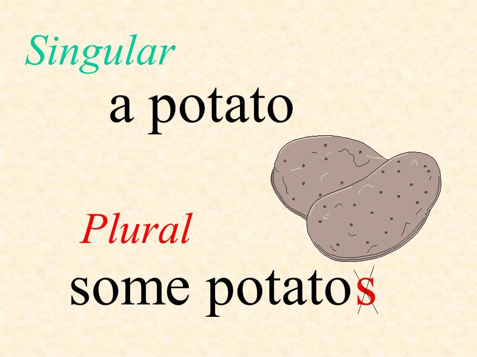 Singular a potato Plural some potato s