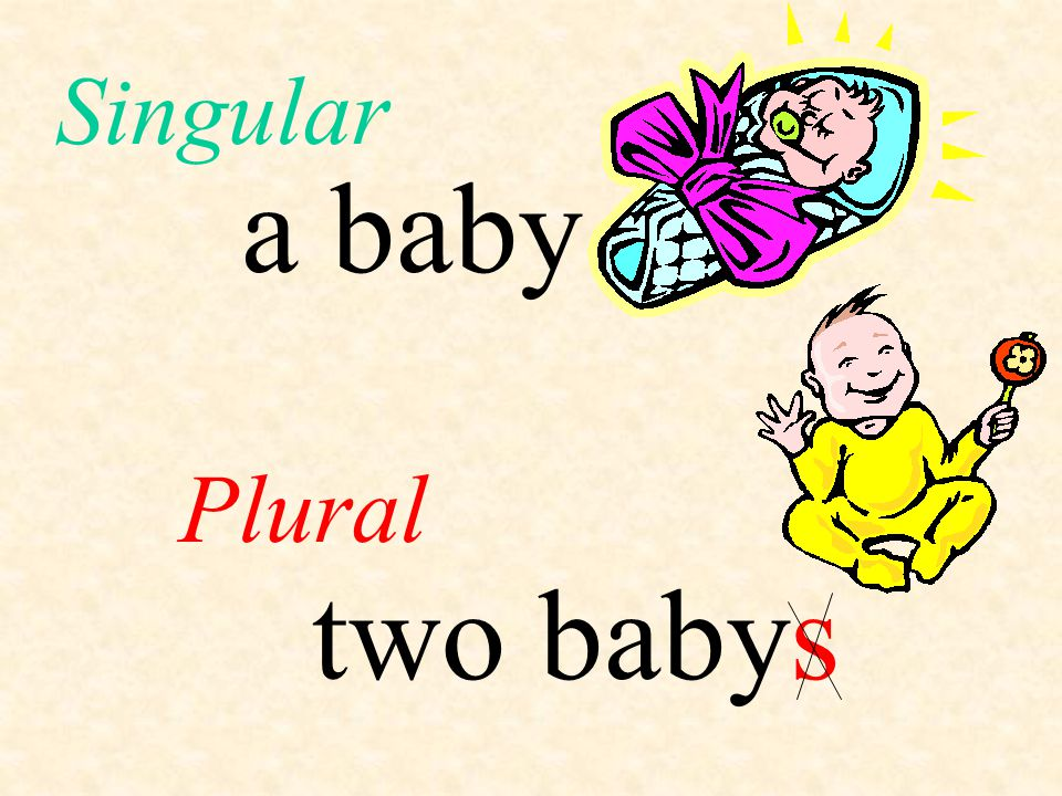 Singular a baby Plural two baby s