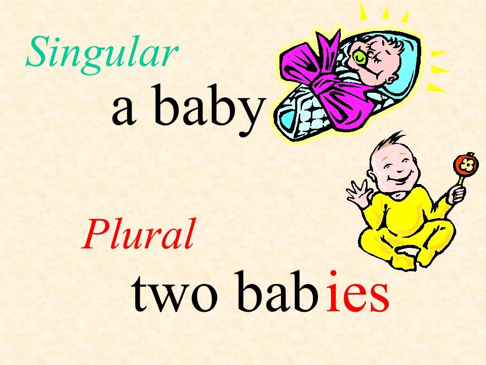 Singular a baby Plural two bab ies