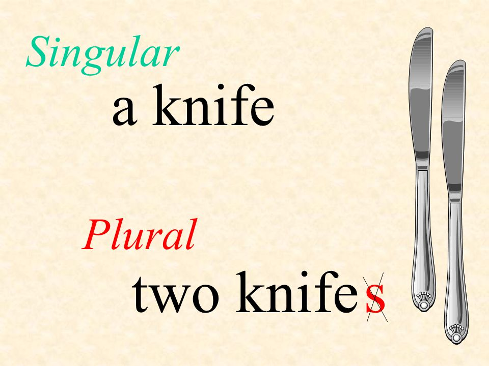Singular a knife Plural two knife s