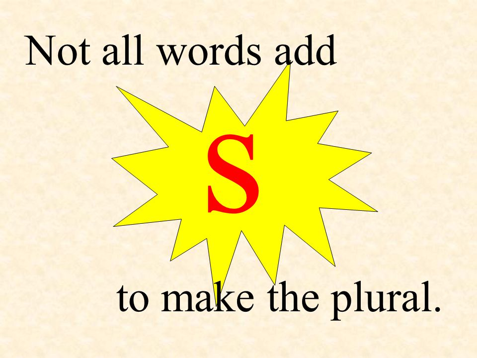 Not all words add s to make the plural.