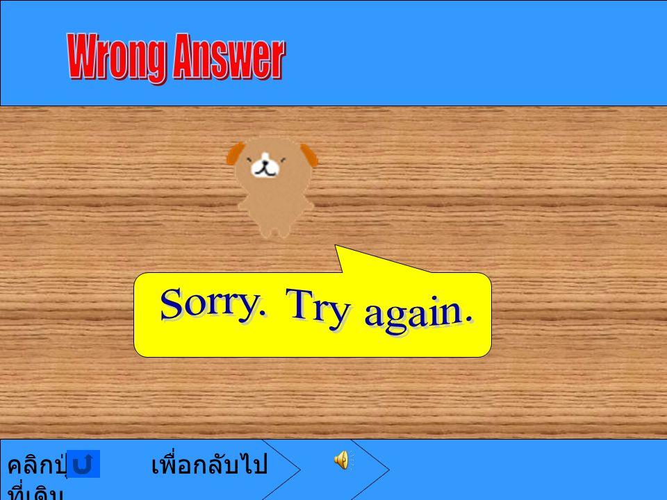 Wrong Answer Sorry. Try again. คลิกปุ่ม เพื่อกลับไปที่เดิม