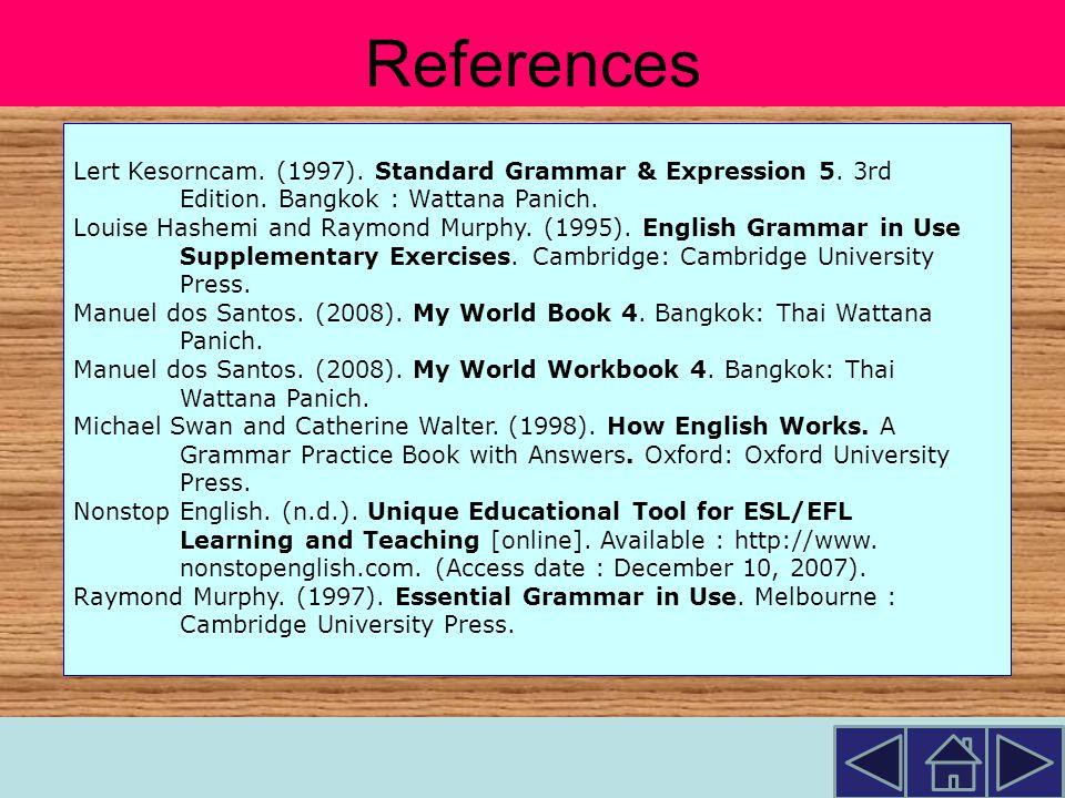 References Lert Kesorncam. (1997). Standard Grammar & Expression 5. 3rd. Edition. Bangkok : Wattana Panich.