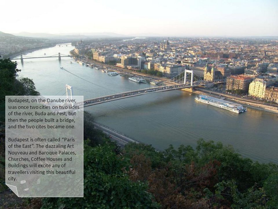 Budapest, on the Danube river, was once two cities on two sides of the river, Buda and Pest, but then the people built a bridge, and the two cites became one.