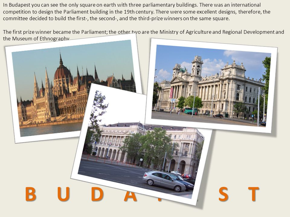 In Budapest you can see the only square on earth with three parliamentary buildings. There was an international competition to design the Parliament building in the 19th century. There were some excellent designs, therefore, the committee decided to build the first-, the second-, and the third-prize winners on the same square.