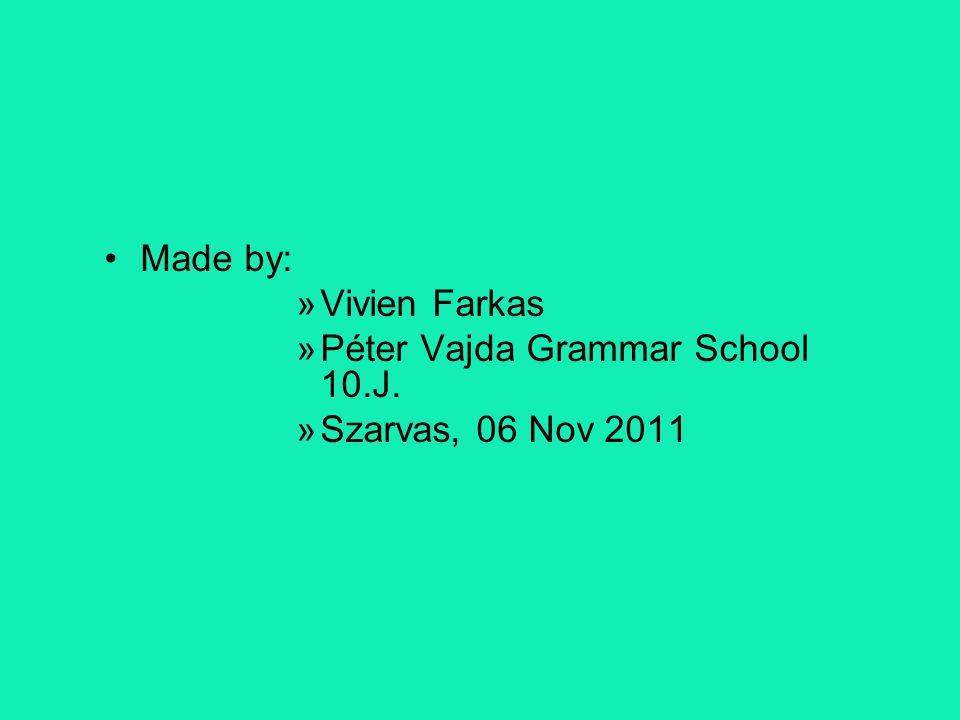 Made by: Vivien Farkas Péter Vajda Grammar School 10.J. Szarvas, 06 Nov 2011