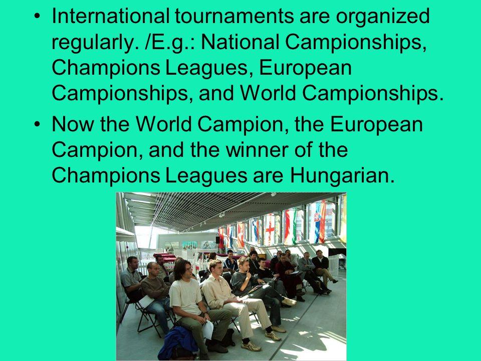 International tournaments are organized regularly. /E. g