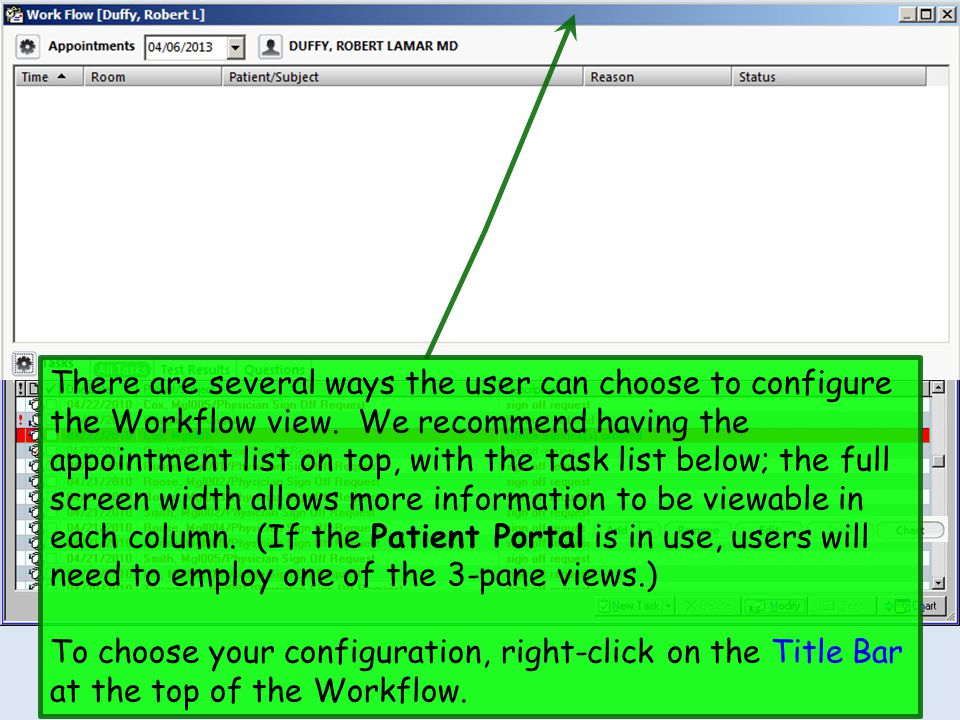 There are several ways the user can choose to configure the Workflow view. We recommend having the appointment list on top, with the task list below; the full screen width allows more information to be viewable in each column. (If the Patient Portal is in use, users will need to employ one of the 3-pane views.)