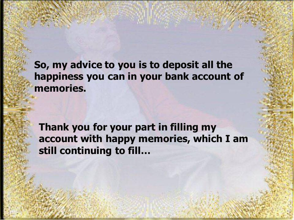 So, my advice to you is to deposit all the happiness you can in your bank account of memories.