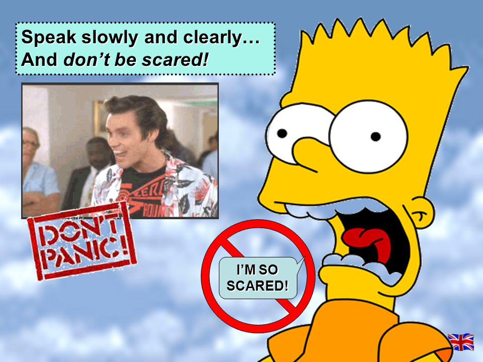Speak slowly and clearly… And don't be scared!