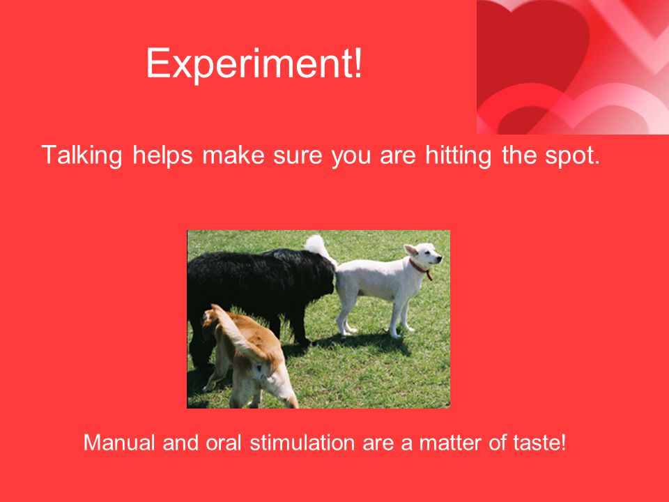 Experiment! Talking helps make sure you are hitting the spot.