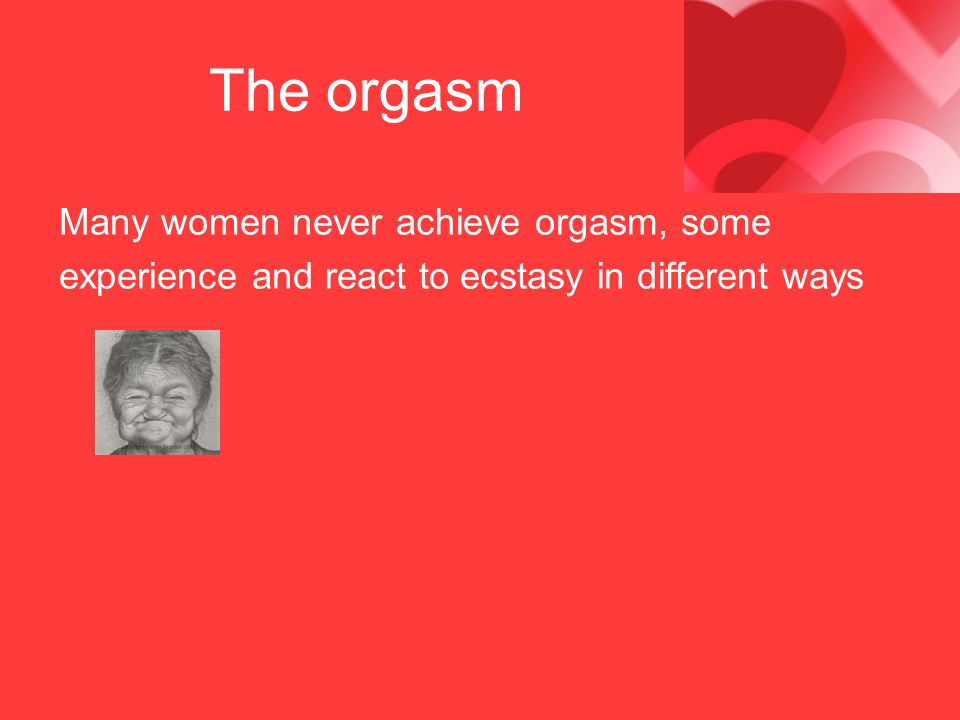 The orgasm Many women never achieve orgasm, some