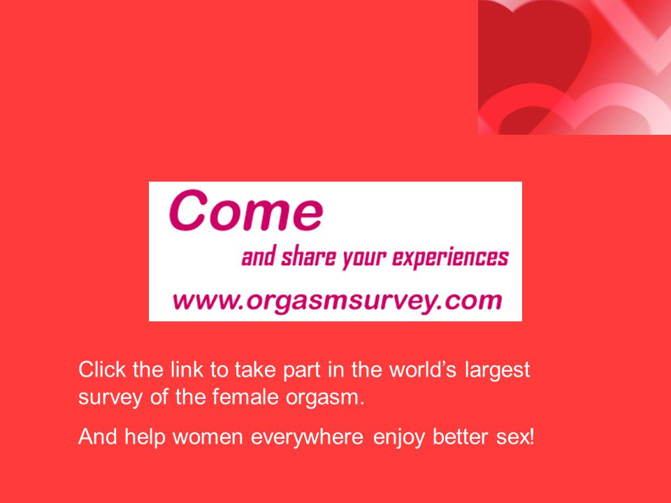 Click the link to take part in the world's largest survey of the female orgasm.