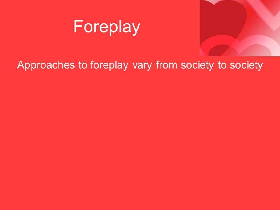 Foreplay Approaches to foreplay vary from society to society