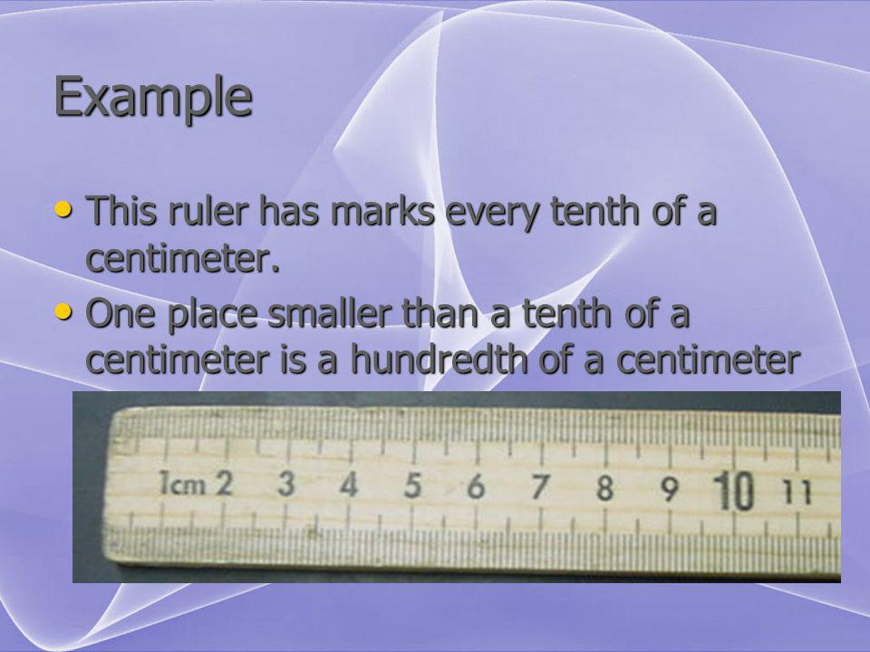 Example This ruler has marks every tenth of a centimeter.
