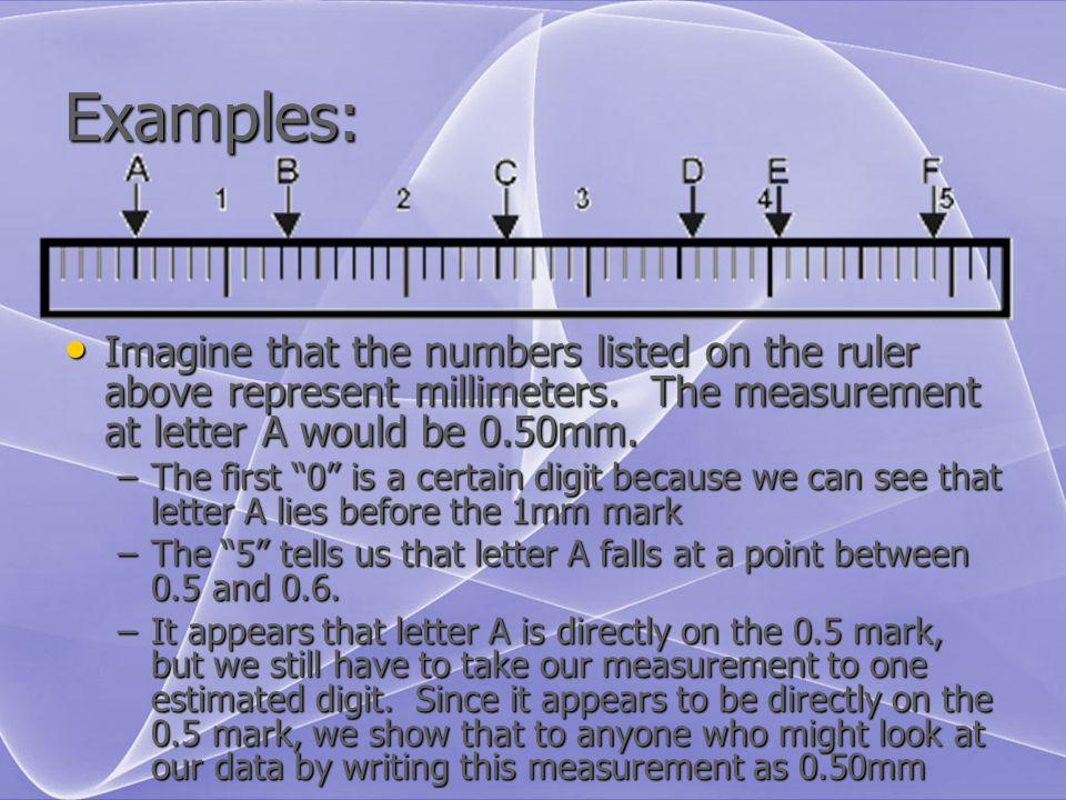 Examples: Imagine that the numbers listed on the ruler above represent millimeters. The measurement at letter A would be 0.50mm.
