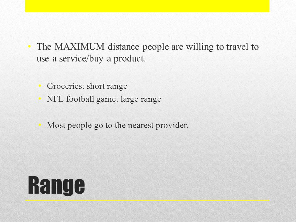 The MAXIMUM distance people are willing to travel to use a service/buy a product.
