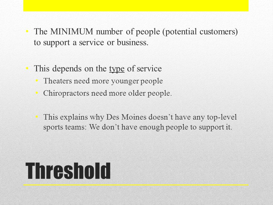 The MINIMUM number of people (potential customers) to support a service or business.