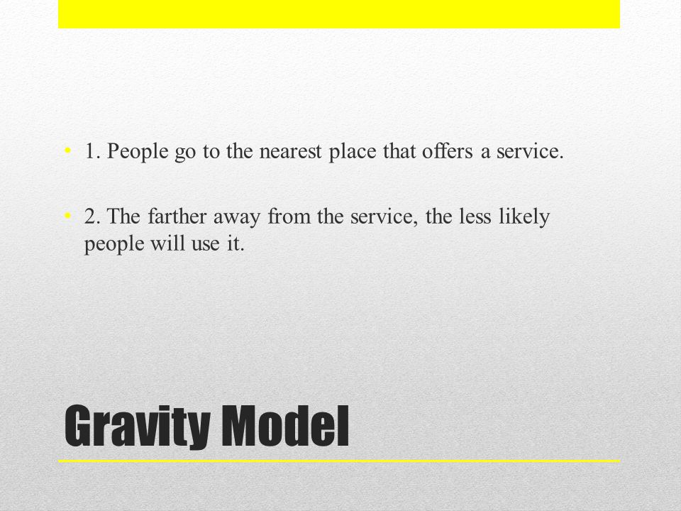 Gravity Model 1. People go to the nearest place that offers a service.