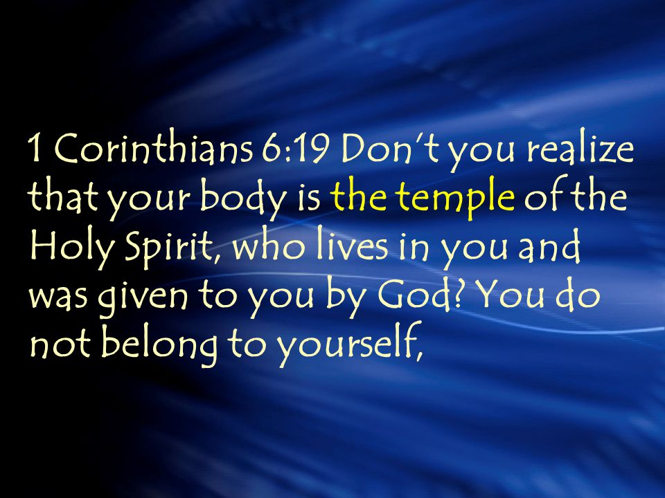 1 Corinthians 6:19 Don't you realize that your body is the temple of the Holy Spirit, who lives in you and was given to you by God.