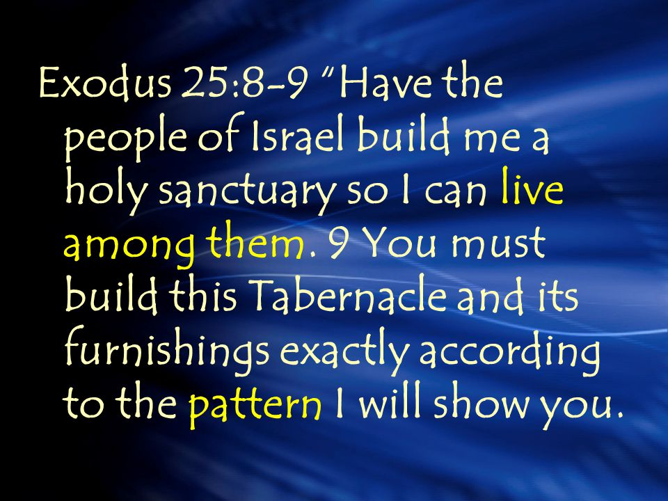 Exodus 25:8-9 Have the people of Israel build me a holy sanctuary so I can live among them.