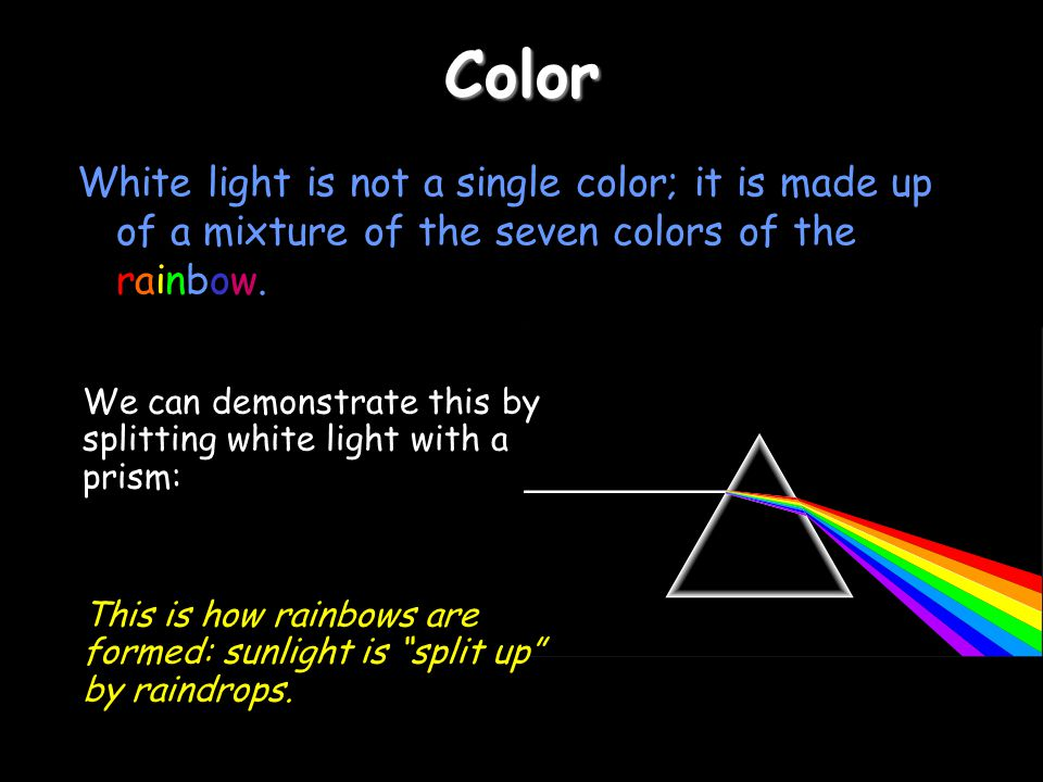 Color White light is not a single color; it is made up of a mixture of the seven colors of the rainbow.