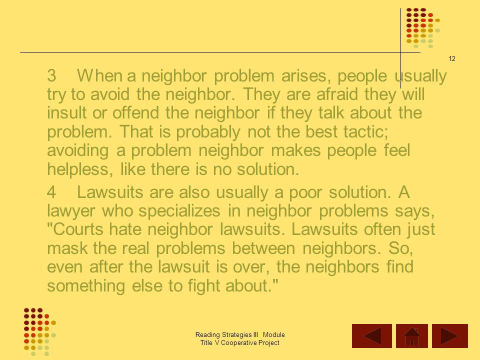 3 When a neighbor problem arises, people usually try to avoid the neighbor. They are afraid they will insult or offend the neighbor if they talk about the problem. That is probably not the best tactic; avoiding a problem neighbor makes people feel helpless, like there is no solution.
