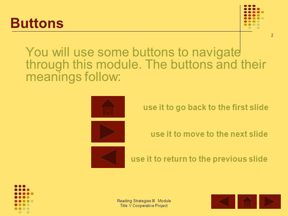 Buttons You will use some buttons to navigate through this module. The buttons and their meanings follow:
