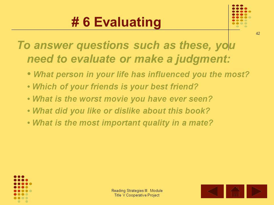 # 6 Evaluating To answer questions such as these, you need to evaluate or make a judgment: • What person in your life has influenced you the most