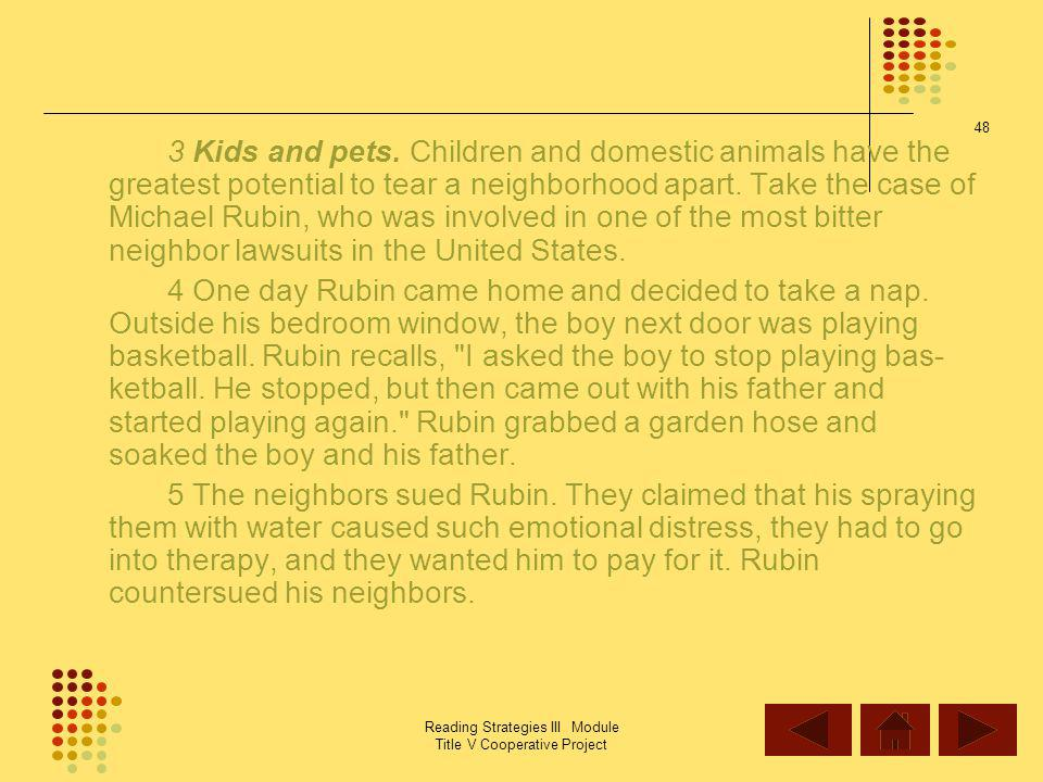3 Kids and pets. Children and domestic animals have the greatest potential to tear a neighborhood apart. Take the case of Michael Rubin, who was involved in one of the most bitter neighbor lawsuits in the United States.