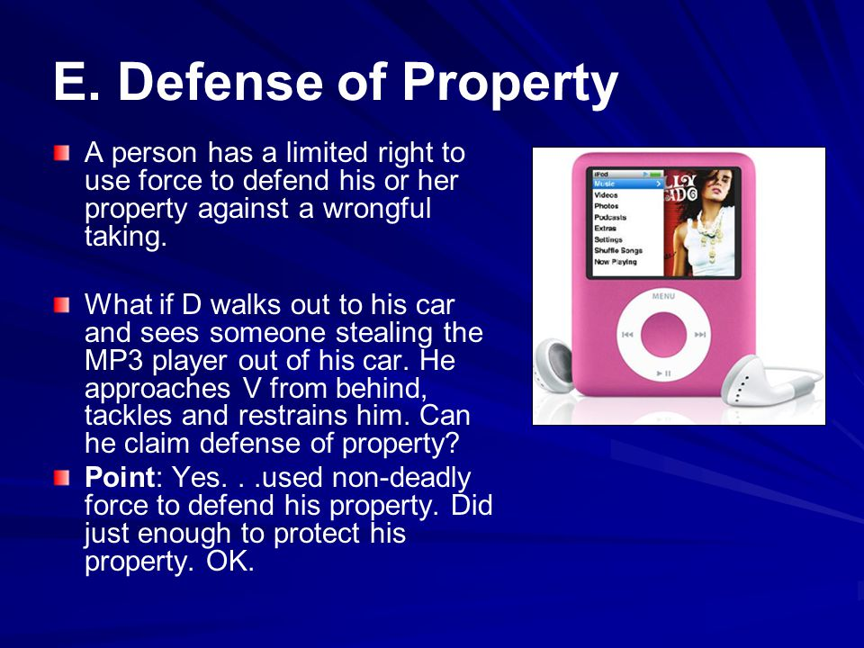 E. Defense of Property A person has a limited right to use force to defend his or her property against a wrongful taking.