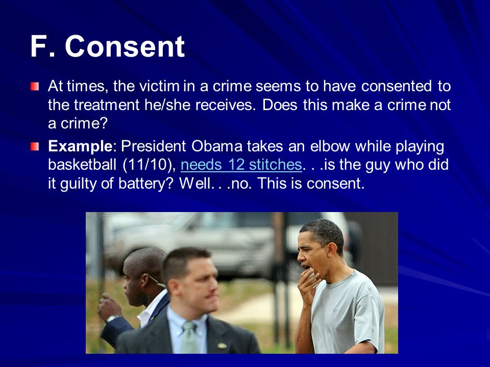 F. Consent At times, the victim in a crime seems to have consented to the treatment he/she receives. Does this make a crime not a crime