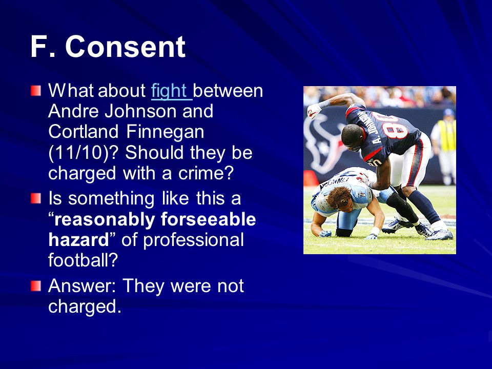 F. Consent What about fight between Andre Johnson and Cortland Finnegan (11/10) Should they be charged with a crime
