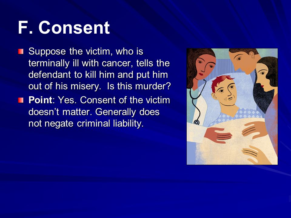 F. Consent Suppose the victim, who is terminally ill with cancer, tells the defendant to kill him and put him out of his misery. Is this murder
