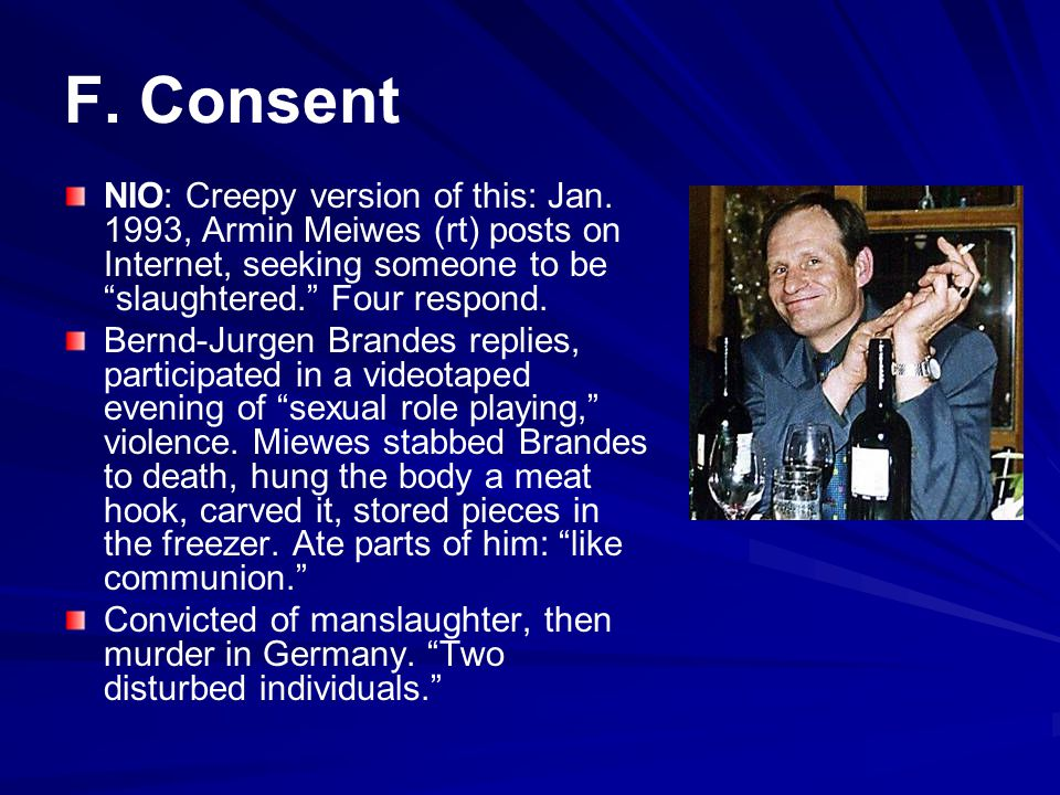 F. Consent NIO: Creepy version of this: Jan. 1993, Armin Meiwes (rt) posts on Internet, seeking someone to be slaughtered. Four respond.