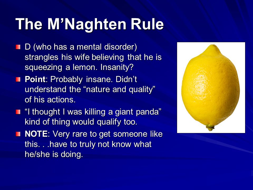 The M'Naghten Rule D (who has a mental disorder) strangles his wife believing that he is squeezing a lemon. Insanity
