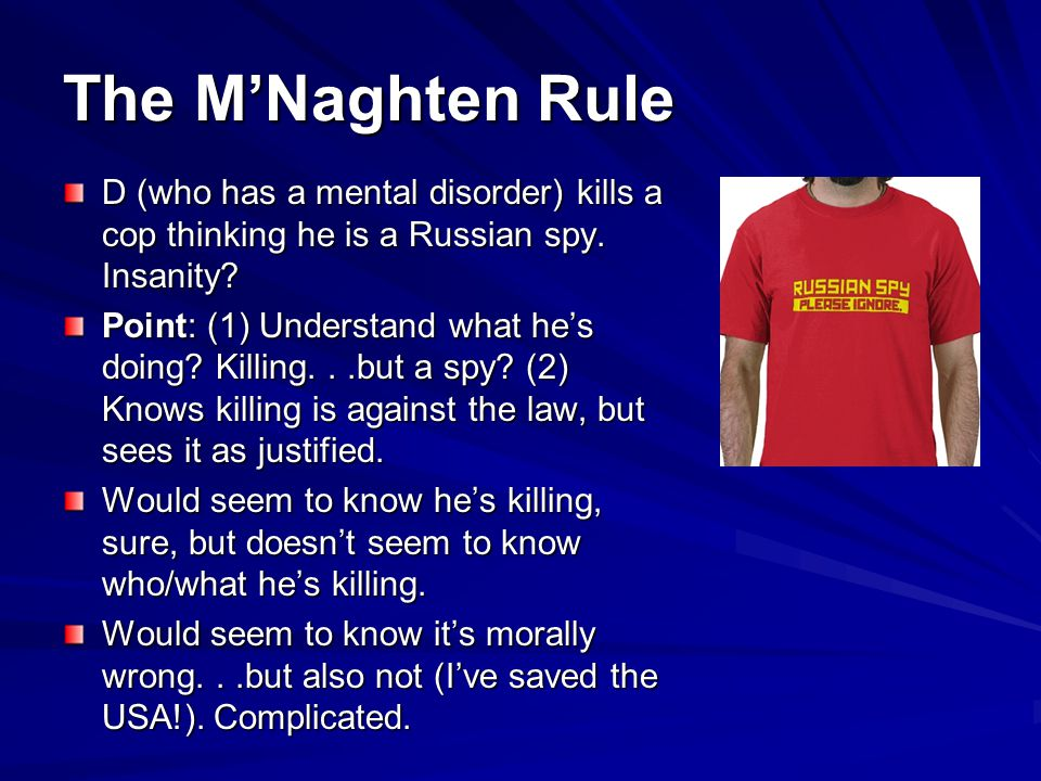 The M'Naghten Rule D (who has a mental disorder) kills a cop thinking he is a Russian spy. Insanity