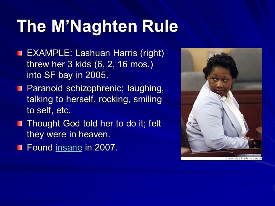 The M'Naghten Rule EXAMPLE: Lashuan Harris (right) threw her 3 kids (6, 2, 16 mos.) into SF bay in 2005.