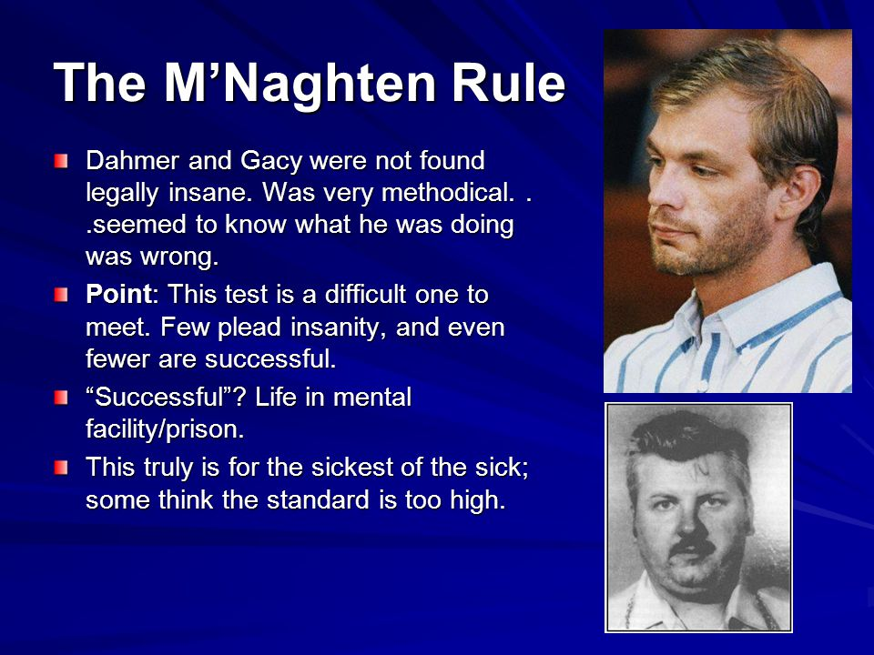 The M'Naghten Rule Dahmer and Gacy were not found legally insane. Was very methodical. . .seemed to know what he was doing was wrong.