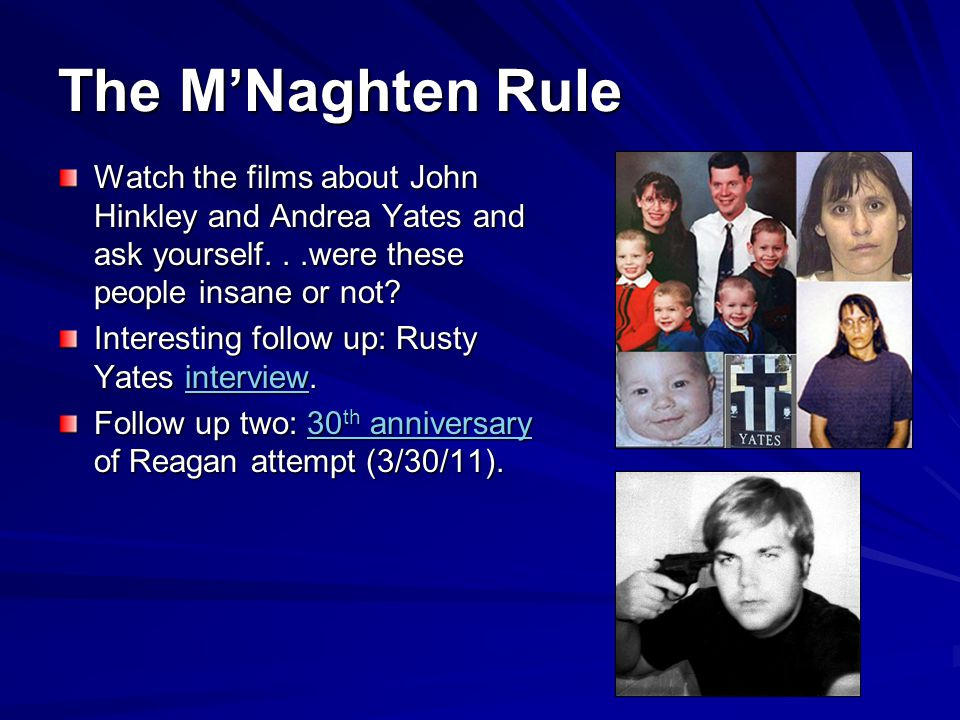 The M'Naghten Rule Watch the films about John Hinkley and Andrea Yates and ask yourself. . .were these people insane or not