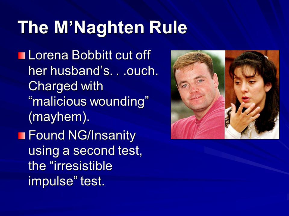 The M'Naghten Rule Lorena Bobbitt cut off her husband's. . .ouch. Charged with malicious wounding (mayhem).